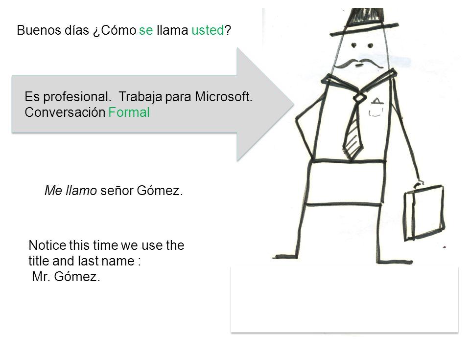Es profesional. Trabaja para Microsoft. Conversación Formal Me llamo señor Gómez. Notice this time we use the title and last name : Mr. Gómez. Buenos