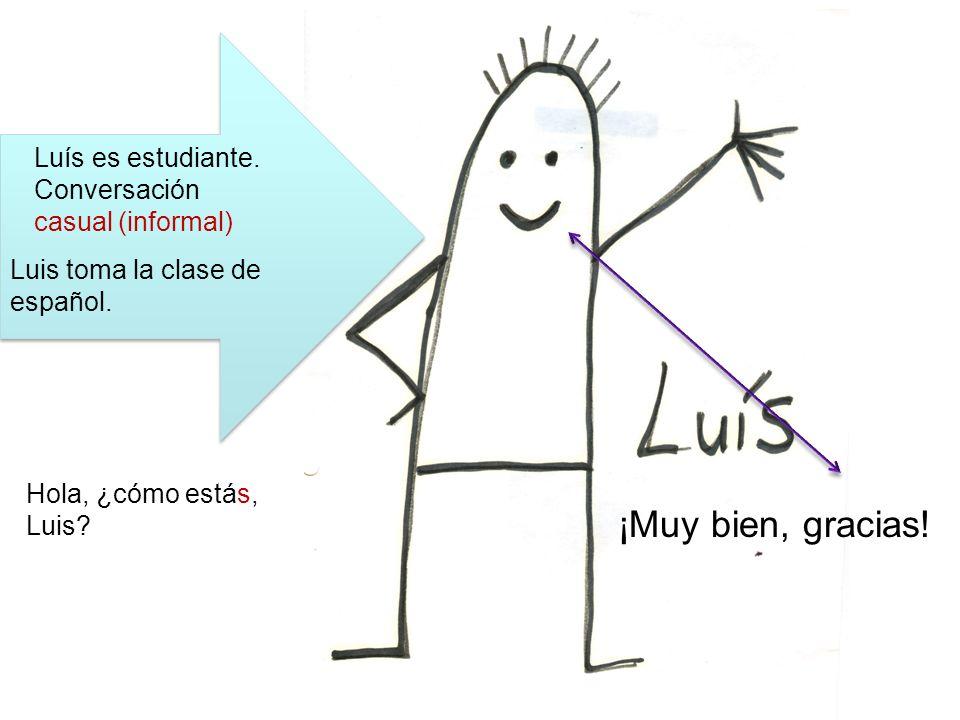 Luis toma la clase de español. ¡Muy bien, gracias! Luís es estudiante. Conversación casual (informal) Hola, ¿cómo estás, Luis?