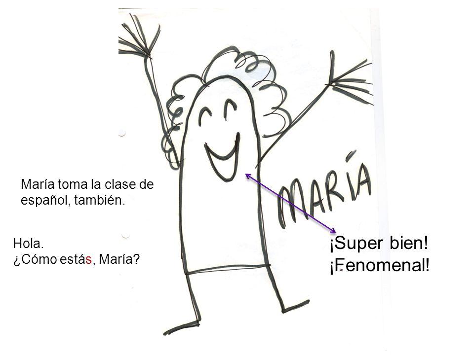 María toma la clase de español, también. Hola. ¿Cómo estás, María? ¡Super bien! ¡Fenomenal!