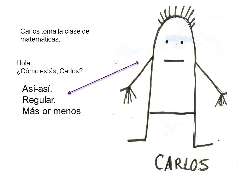 Carlos toma la clase de matemáticas. Hola. ¿Cómo estás, Carlos? Así-así. Regular. Más or menos