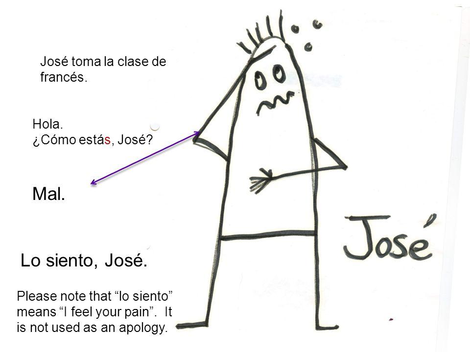 José toma la clase de francés. Hola. ¿Cómo estás, José? Mal. Lo siento, José. Please note that lo siento means I feel your pain. It is not used as an