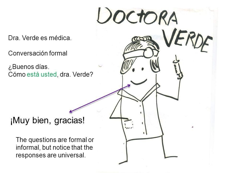 Dra. Verde es médica. Conversación formal ¿Buenos días. Cómo está usted, dra. Verde? ¡Muy bien, gracias! The questions are formal or informal, but not