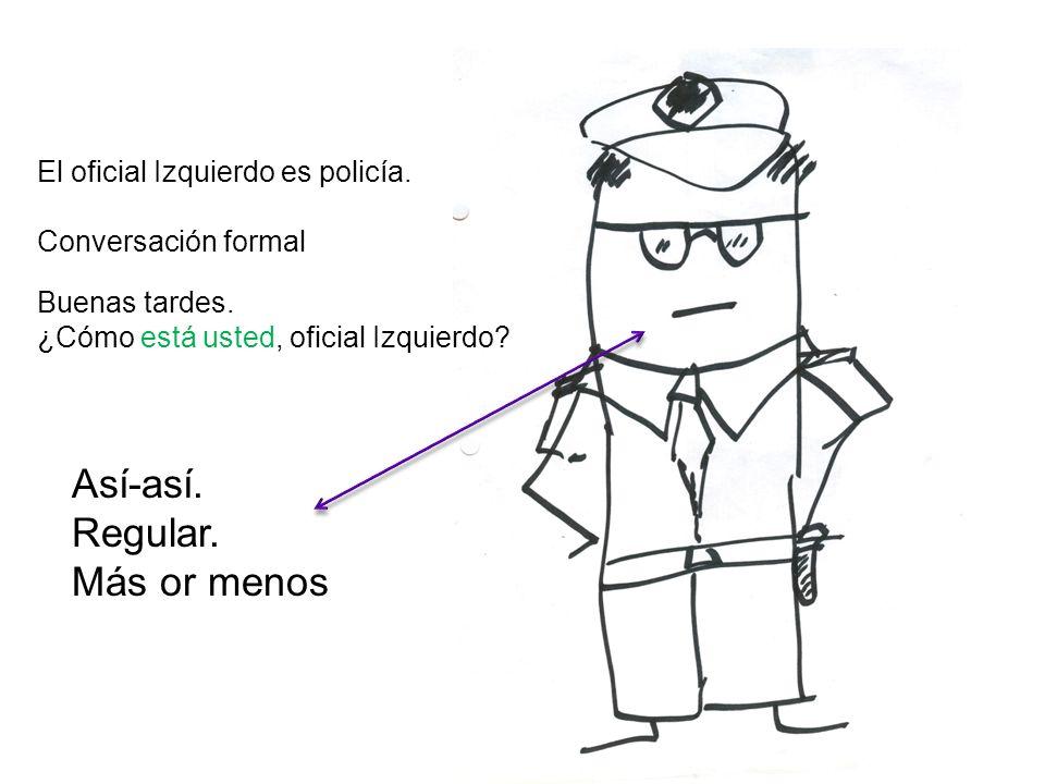 El oficial Izquierdo es policía. Conversación formal Buenas tardes. ¿Cómo está usted, oficial Izquierdo? Así-así. Regular. Más or menos