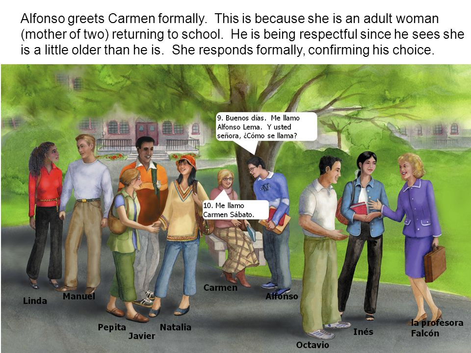 Alfonso greets Carmen formally. This is because she is an adult woman (mother of two) returning to school. He is being respectful since he sees she is