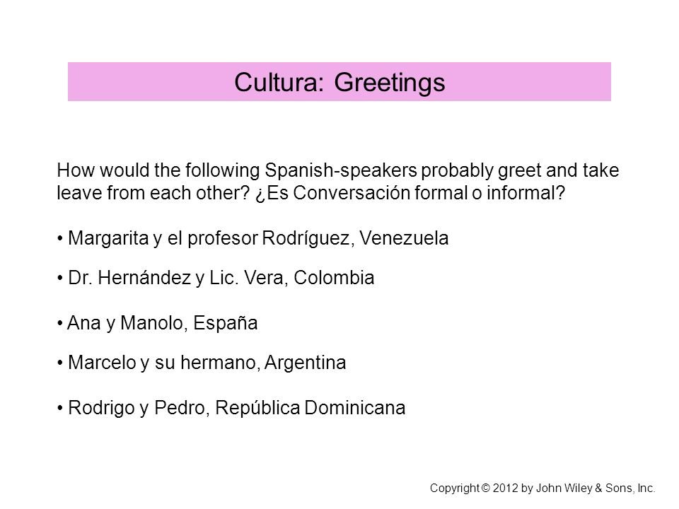 Cultura: Greetings How would the following Spanish-speakers probably greet and take leave from each other.