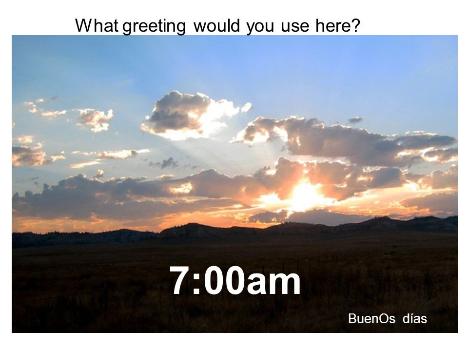 7:00am What greeting would you use here? BuenOs días