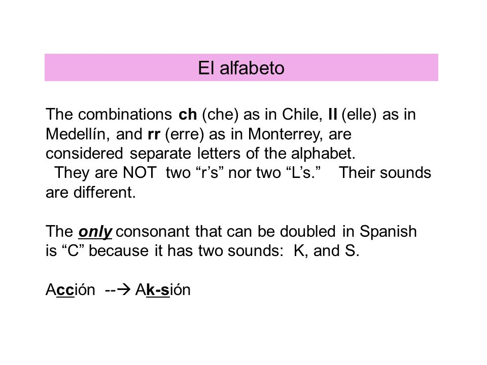 El alfabeto The combinations ch (che) as in Chile, ll (elle) as in Medellín, and rr (erre) as in Monterrey, are considered separate letters of the alphabet.