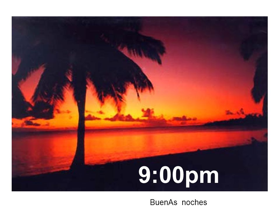 5:45am BuenOs días Notice that we say buenOs días, but BuenAs tardes and noches.