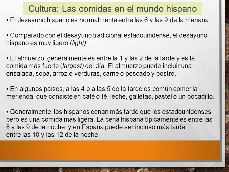 Cultura: Las comidas en el mundo hispano El desayuno hispano es normalmente entre las 6 y las 9 de la mañana.