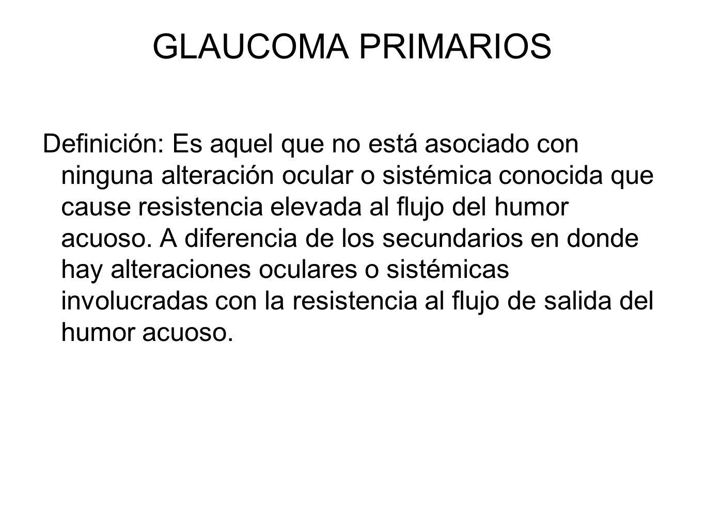 GLAUCOMA PRIMARIOS Definición: Es aquel que no está asociado con ninguna alteración ocular o sistémica conocida que cause resistencia elevada al flujo