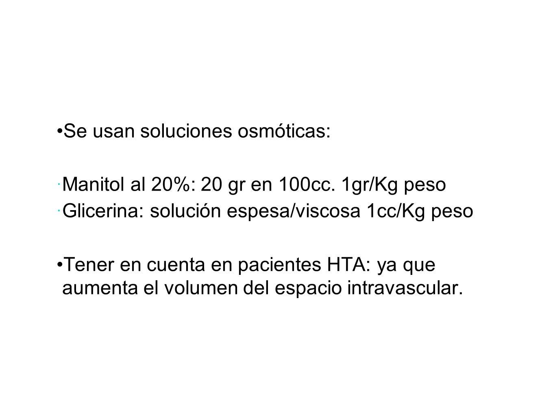 Se usan soluciones osmóticas: Manitol al 20%: 20 gr en 100cc. 1gr/Kg peso Glicerina: solución espesa/viscosa 1cc/Kg peso Tener en cuenta en pacientes