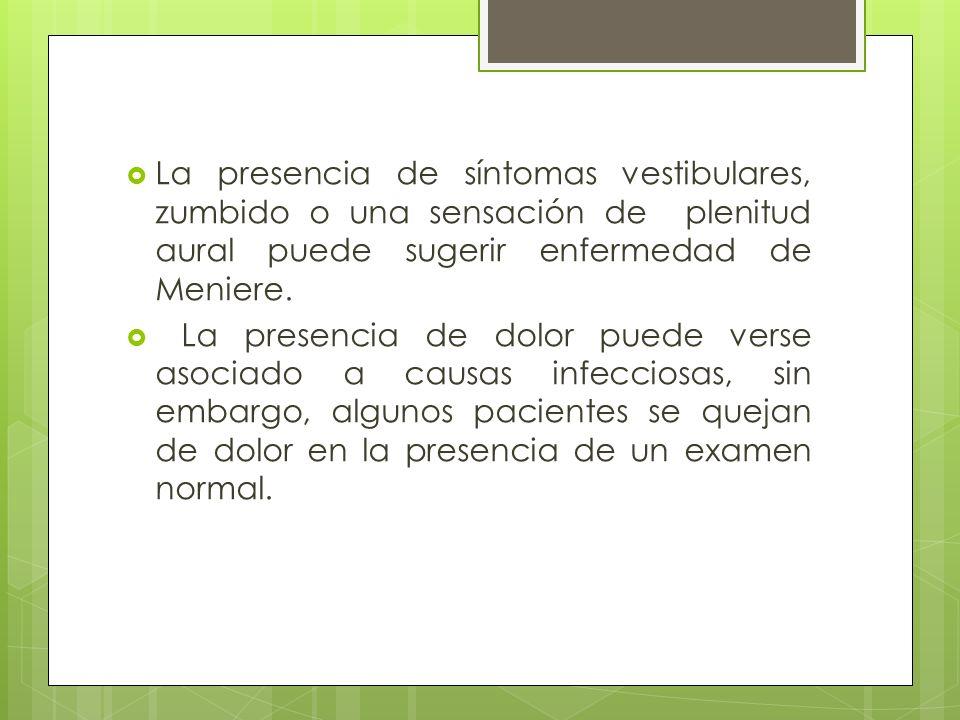 La presencia de síntomas vestibulares, zumbido o una sensación de plenitud aural puede sugerir enfermedad de Meniere. La presencia de dolor puede vers
