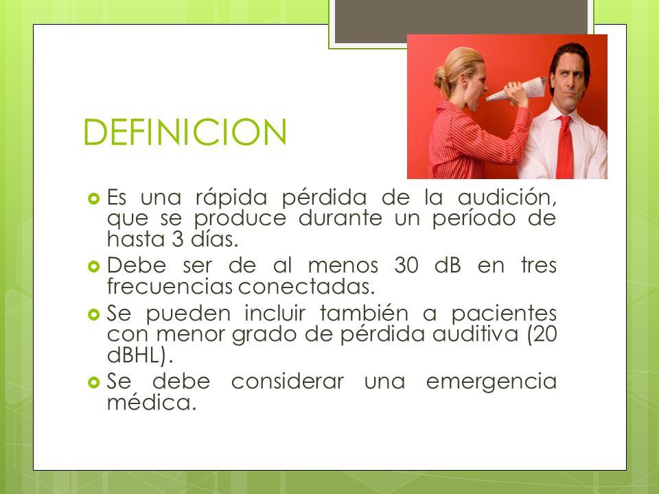 DEFINICION Es una rápida pérdida de la audición, que se produce durante un período de hasta 3 días. Debe ser de al menos 30 dB en tres frecuencias con