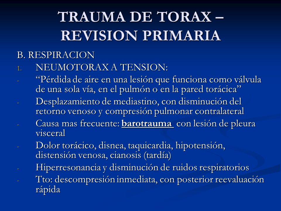 TRAUMA DE TORAX – REVISION PRIMARIA B. RESPIRACION 1. NEUMOTORAX A TENSION: - Pérdida de aire en una lesión que funciona como válvula de una sola vía,