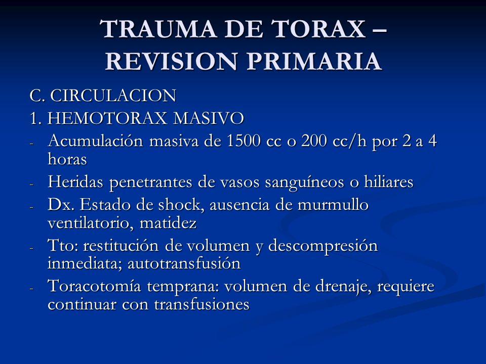 TRAUMA DE TORAX – REVISION PRIMARIA C. CIRCULACION 1. HEMOTORAX MASIVO - Acumulación masiva de 1500 cc o 200 cc/h por 2 a 4 horas - Heridas penetrante