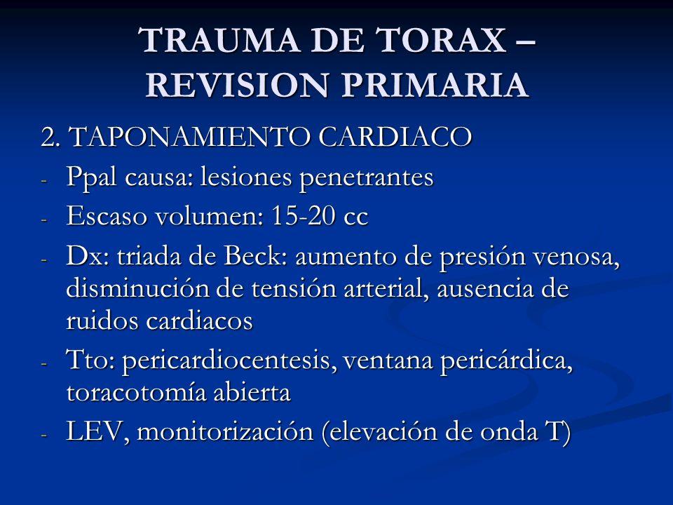 TRAUMA DE TORAX – REVISION PRIMARIA 2. TAPONAMIENTO CARDIACO - Ppal causa: lesiones penetrantes - Escaso volumen: 15-20 cc - Dx: triada de Beck: aumen