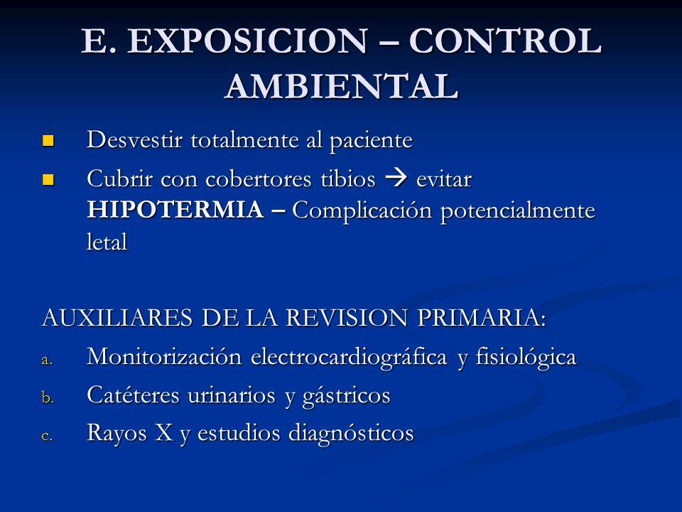 E. EXPOSICION – CONTROL AMBIENTAL Desvestir totalmente al paciente Desvestir totalmente al paciente Cubrir con cobertores tibios evitar HIPOTERMIA – C