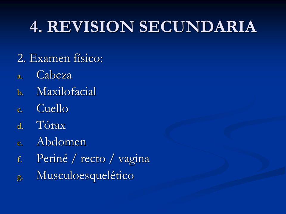 4. REVISION SECUNDARIA 2. Examen físico: a. Cabeza b. Maxilofacial c. Cuello d. Tórax e. Abdomen f. Periné / recto / vagina g. Musculoesquelético