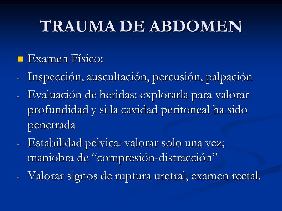 TRAUMA DE ABDOMEN Examen Físico: Examen Físico: - Inspección, auscultación, percusión, palpación - Evaluación de heridas: explorarla para valorar prof