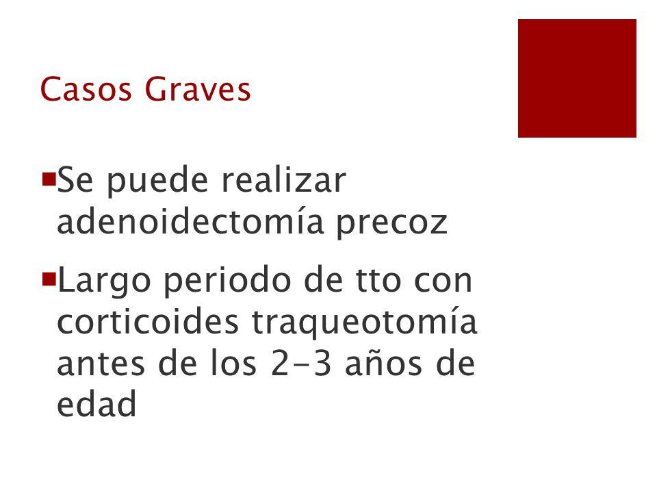 Casos Graves Se puede realizar adenoidectomía precoz Largo periodo de tto con corticoides traqueotomía antes de los 2-3 años de edad