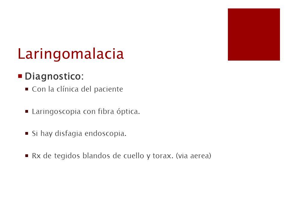 Laringomalacia Diagnostico: Con la clínica del paciente Laringoscopia con fibra óptica. Si hay disfagia endoscopia. Rx de tegidos blandos de cuello y