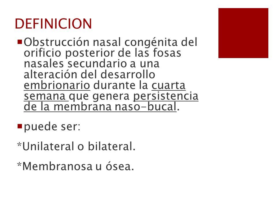 DEFINICION Obstrucción nasal congénita del orificio posterior de las fosas nasales secundario a una alteración del desarrollo embrionario durante la c