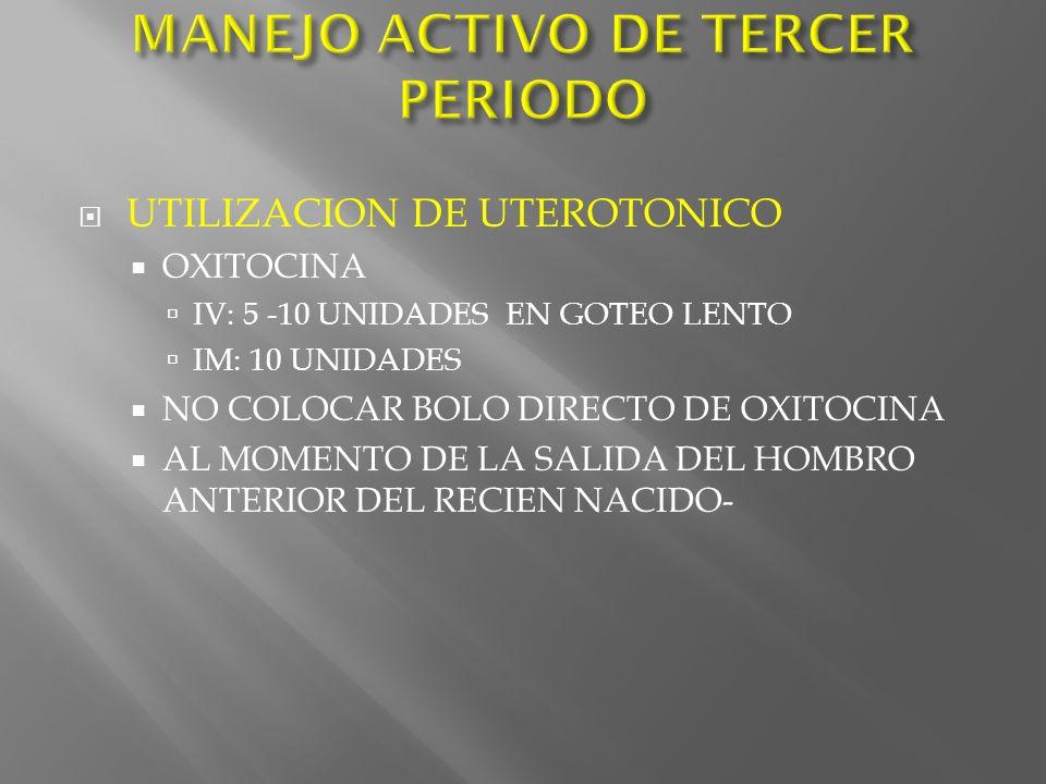 UTILIZACION DE UTEROTONICO OXITOCINA IV: 5 -10 UNIDADES EN GOTEO LENTO IM: 10 UNIDADES NO COLOCAR BOLO DIRECTO DE OXITOCINA AL MOMENTO DE LA SALIDA DE