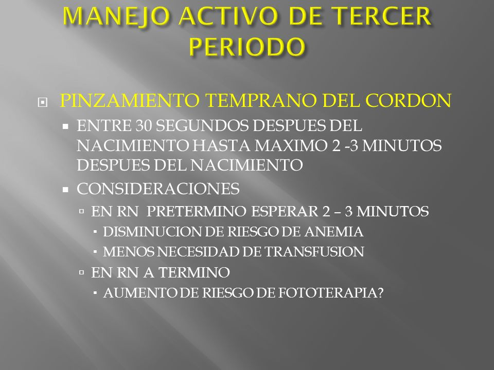 PINZAMIENTO TEMPRANO DEL CORDON ENTRE 30 SEGUNDOS DESPUES DEL NACIMIENTO HASTA MAXIMO 2 -3 MINUTOS DESPUES DEL NACIMIENTO CONSIDERACIONES EN RN PRETER