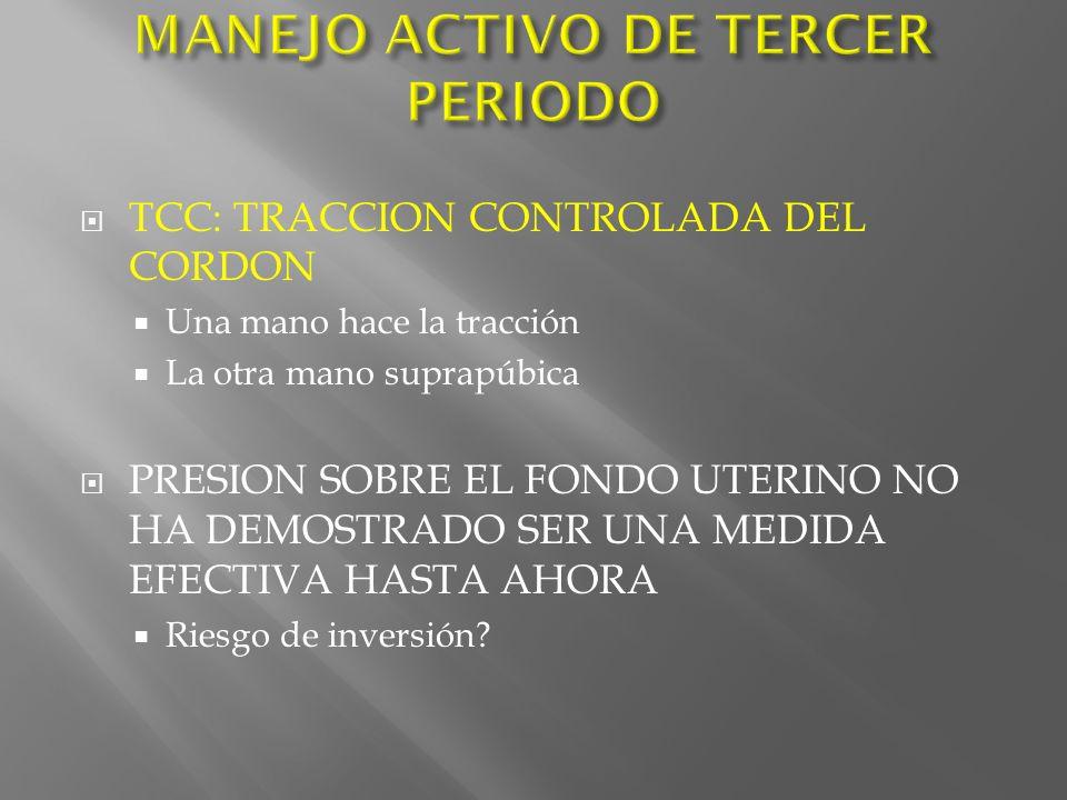 TCC: TRACCION CONTROLADA DEL CORDON Una mano hace la tracción La otra mano suprapúbica PRESION SOBRE EL FONDO UTERINO NO HA DEMOSTRADO SER UNA MEDIDA