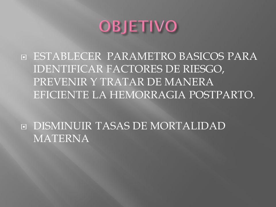 ESTABLECER PARAMETRO BASICOS PARA IDENTIFICAR FACTORES DE RIESGO, PREVENIR Y TRATAR DE MANERA EFICIENTE LA HEMORRAGIA POSTPARTO. DISMINUIR TASAS DE MO
