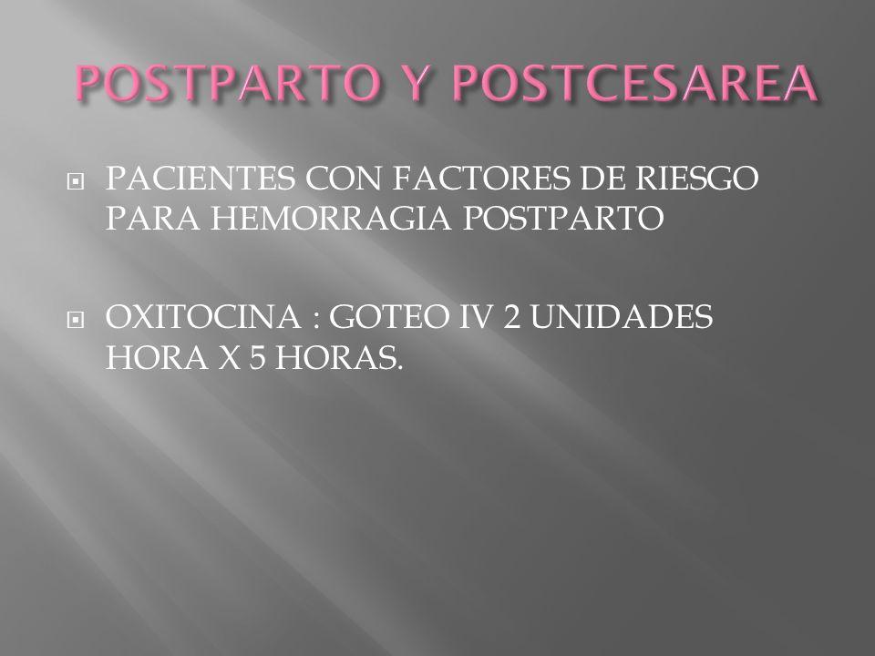 PACIENTES CON FACTORES DE RIESGO PARA HEMORRAGIA POSTPARTO OXITOCINA : GOTEO IV 2 UNIDADES HORA X 5 HORAS.