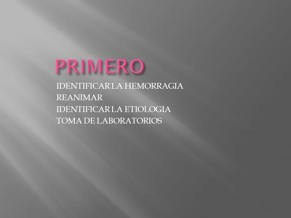 IDENTIFICAR LA HEMORRAGIA REANIMAR IDENTIFICAR LA ETIOLOGIA TOMA DE LABORATORIOS