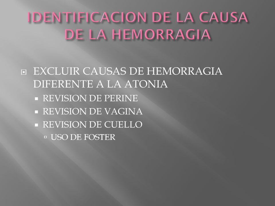 EXCLUIR CAUSAS DE HEMORRAGIA DIFERENTE A LA ATONIA REVISION DE PERINE REVISION DE VAGINA REVISION DE CUELLO USO DE FOSTER