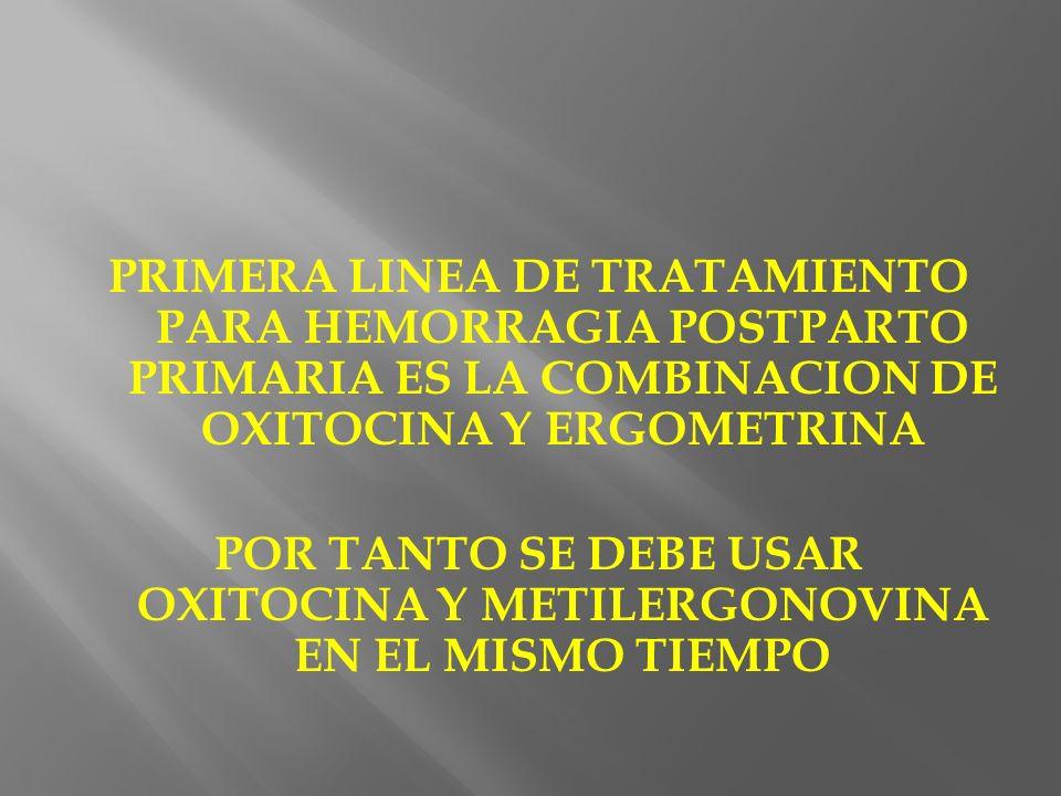 PRIMERA LINEA DE TRATAMIENTO PARA HEMORRAGIA POSTPARTO PRIMARIA ES LA COMBINACION DE OXITOCINA Y ERGOMETRINA POR TANTO SE DEBE USAR OXITOCINA Y METILE