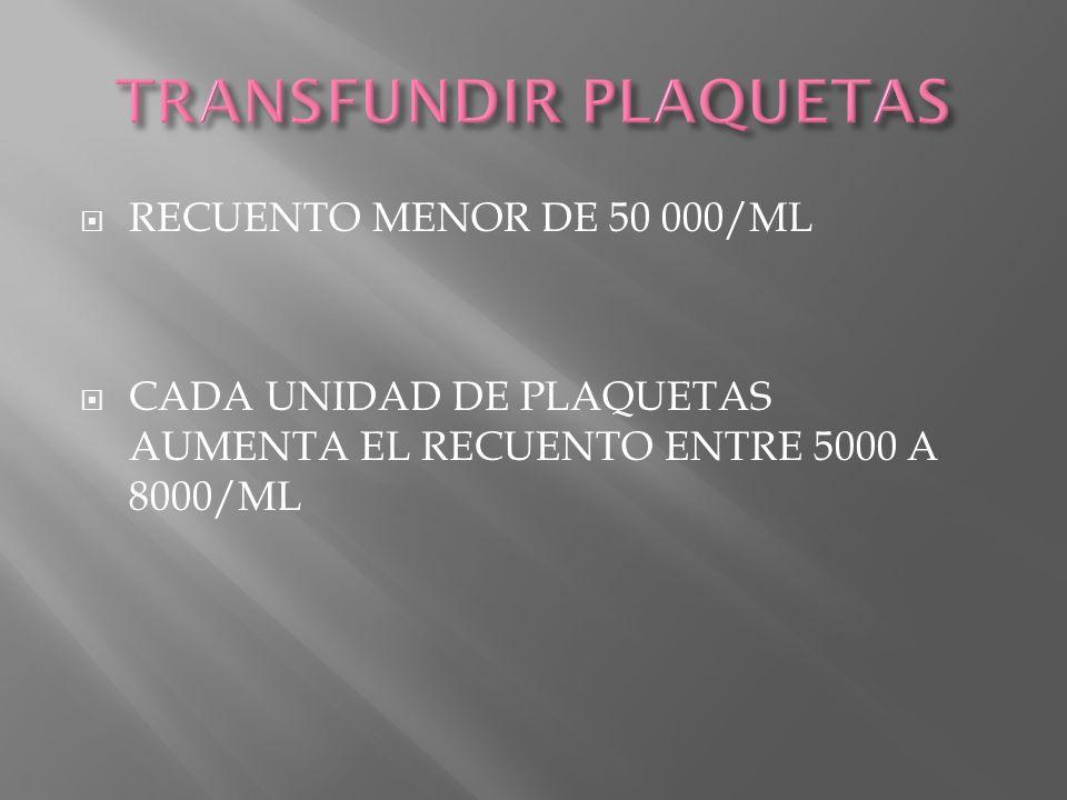 RECUENTO MENOR DE 50 000/ML CADA UNIDAD DE PLAQUETAS AUMENTA EL RECUENTO ENTRE 5000 A 8000/ML