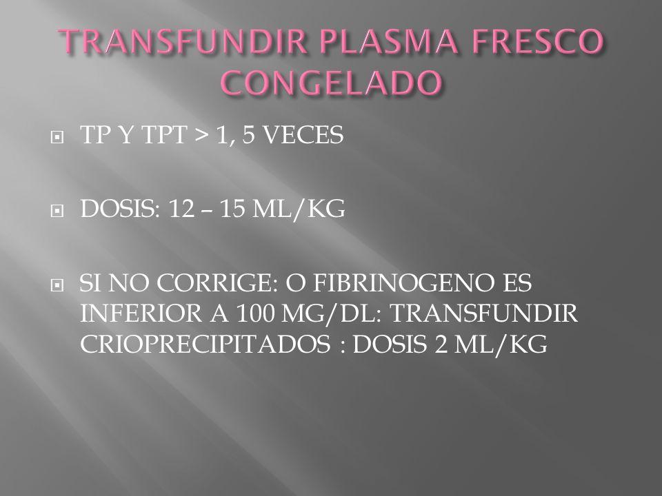 TP Y TPT > 1, 5 VECES DOSIS: 12 – 15 ML/KG SI NO CORRIGE: O FIBRINOGENO ES INFERIOR A 100 MG/DL: TRANSFUNDIR CRIOPRECIPITADOS : DOSIS 2 ML/KG