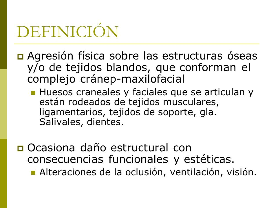 DEFINICIÓN Agresión física sobre las estructuras óseas y/o de tejidos blandos, que conforman el complejo cránep-maxilofacial Huesos craneales y facial