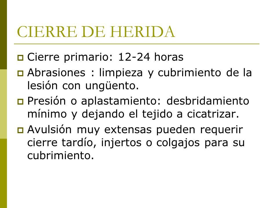 CIERRE DE HERIDA Cierre primario: 12-24 horas Abrasiones : limpieza y cubrimiento de la lesión con ungüento. Presión o aplastamiento: desbridamiento m