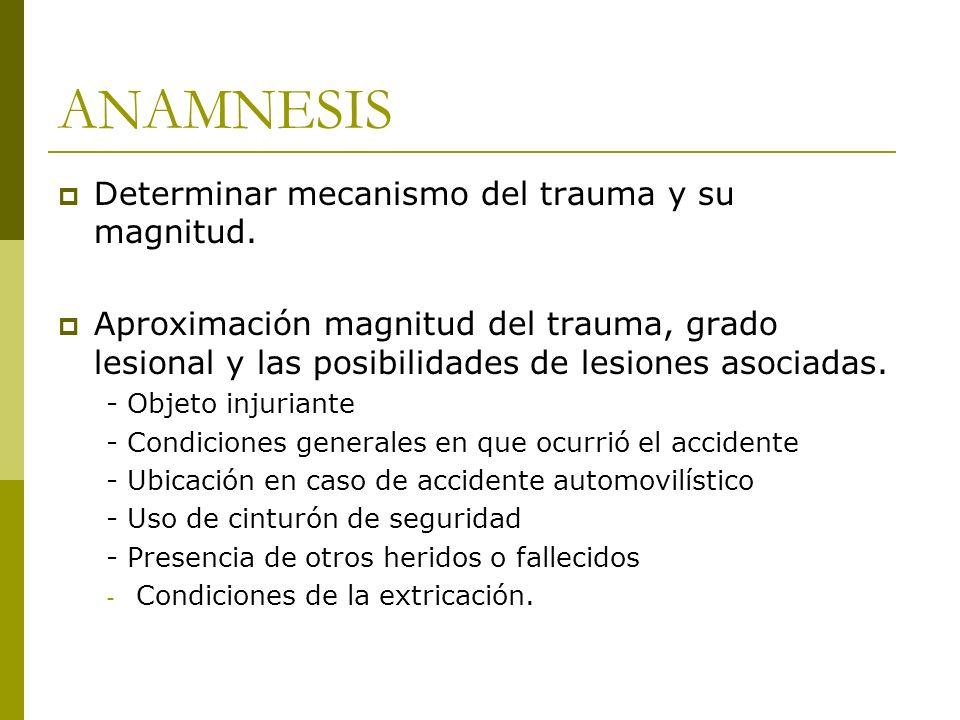 ANAMNESIS Determinar mecanismo del trauma y su magnitud. Aproximación magnitud del trauma, grado lesional y las posibilidades de lesiones asociadas. -