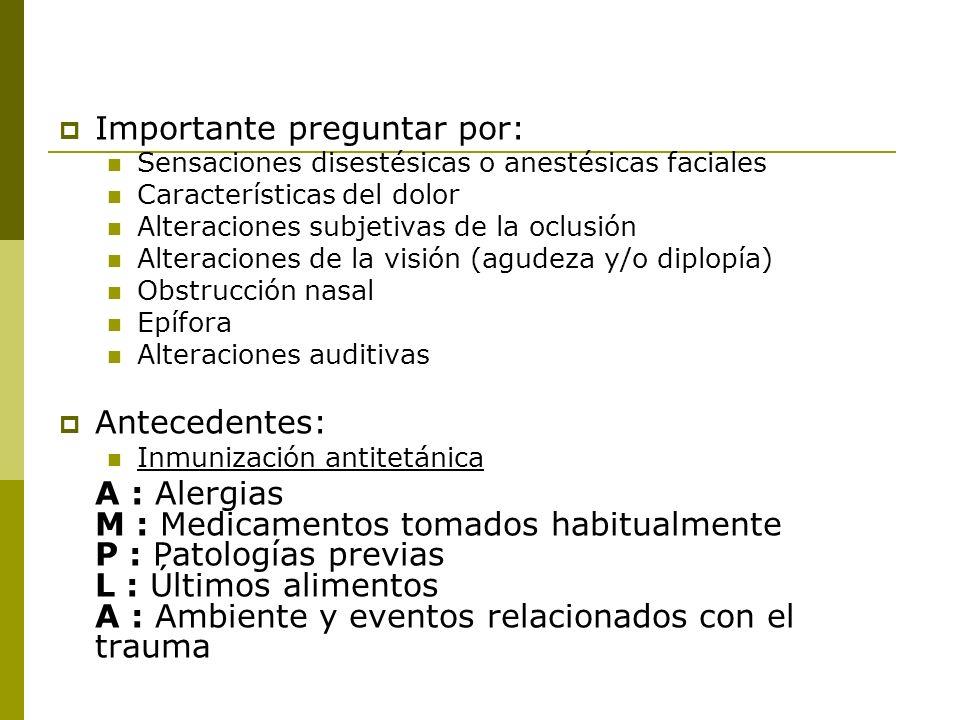 Importante preguntar por: Sensaciones disestésicas o anestésicas faciales Características del dolor Alteraciones subjetivas de la oclusión Alteracione