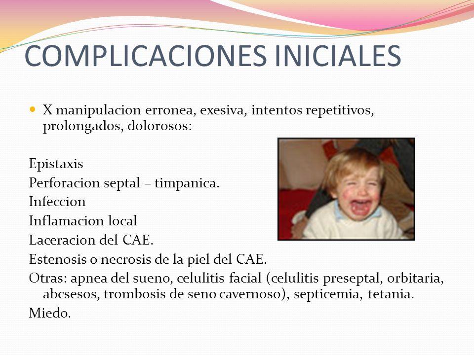 COMPLICACIONES INICIALES X manipulacion erronea, exesiva, intentos repetitivos, prolongados, dolorosos: Epistaxis Perforacion septal – timpanica. Infe