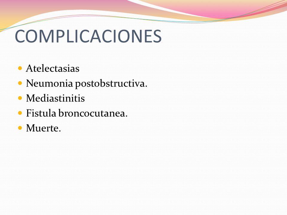 COMPLICACIONES Atelectasias Neumonia postobstructiva. Mediastinitis Fistula broncocutanea. Muerte.