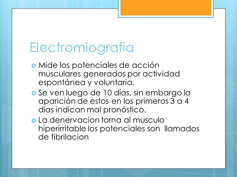 Electromiografia Mide los potenciales de acción musculares generados por actividad espontánea y voluntaria. Se ven luego de 10 días, sin embargo la ap