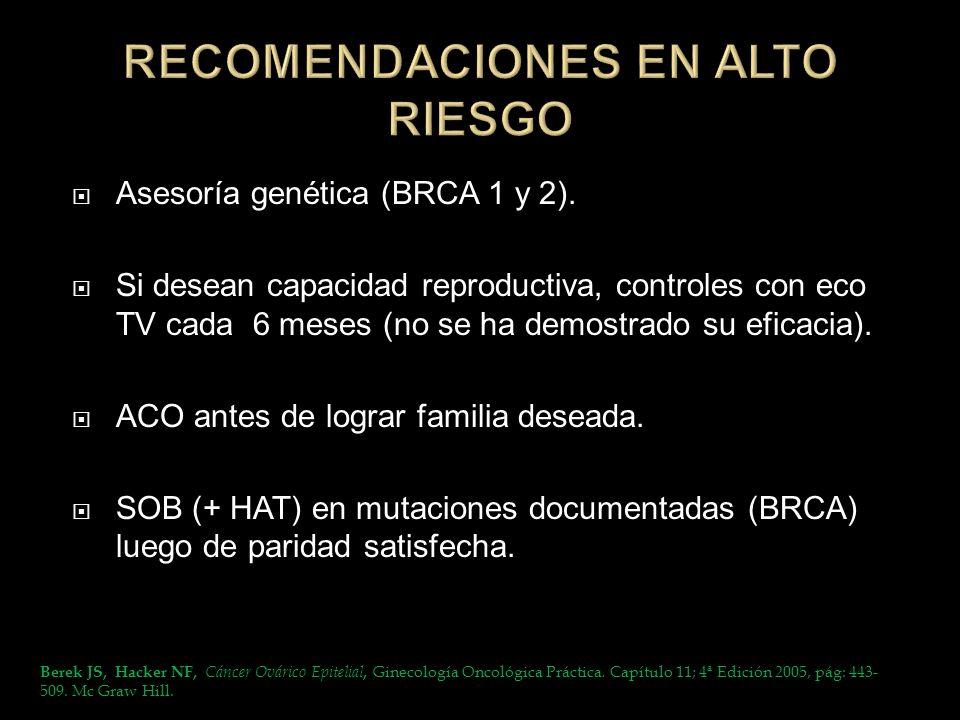 Asesoría genética (BRCA 1 y 2). Si desean capacidad reproductiva, controles con eco TV cada 6 meses (no se ha demostrado su eficacia). ACO antes de lo