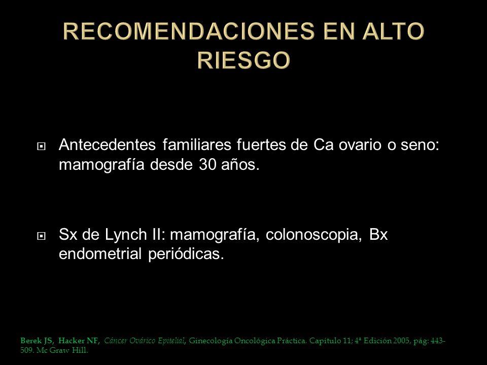Antecedentes familiares fuertes de Ca ovario o seno: mamografía desde 30 años. Sx de Lynch II: mamografía, colonoscopia, Bx endometrial periódicas. Be