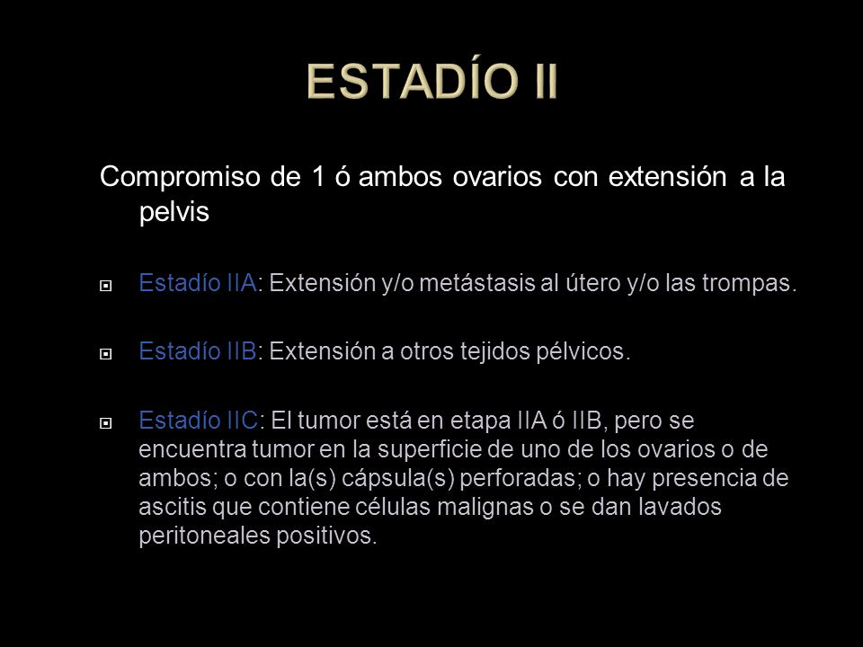 ESTADÍO II Compromiso de 1 ó ambos ovarios con extensión a la pelvis Estadío IIA: Extensión y/o metástasis al útero y/o las trompas. Estadío IIB: Exte