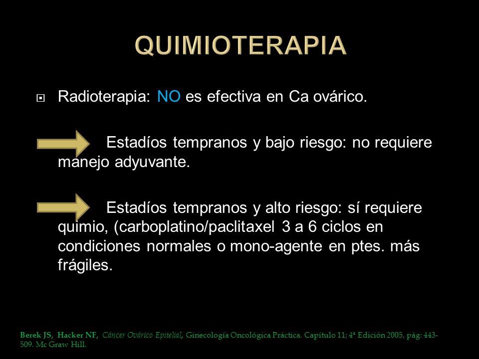 Radioterapia: NO es efectiva en Ca ovárico. Estadíos tempranos y bajo riesgo: no requiere manejo adyuvante. Estadíos tempranos y alto riesgo: sí requi