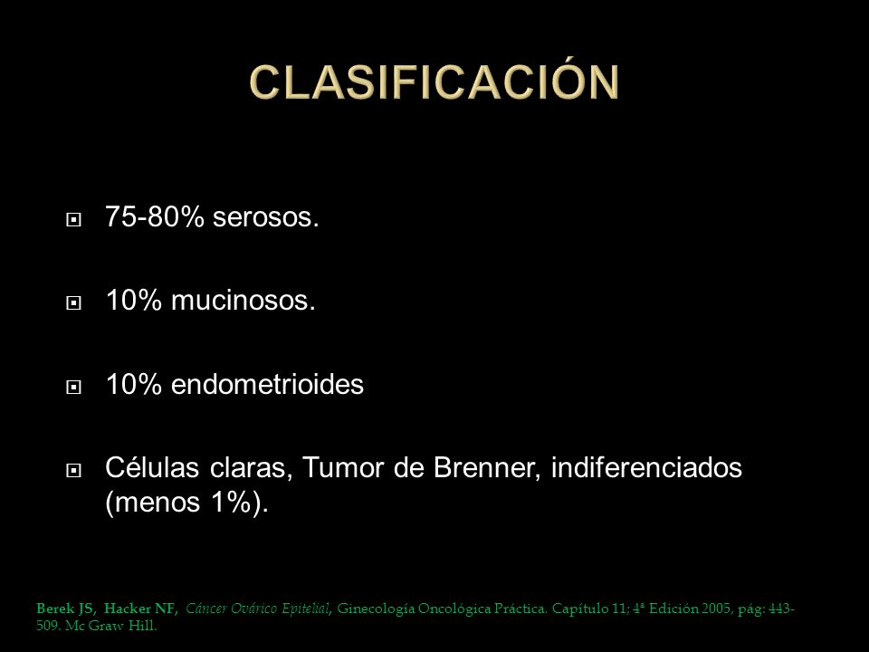 75-80% serosos. 10% mucinosos. 10% endometrioides Células claras, Tumor de Brenner, indiferenciados (menos 1%). Berek JS, Hacker NF, Cáncer Ovárico Ep