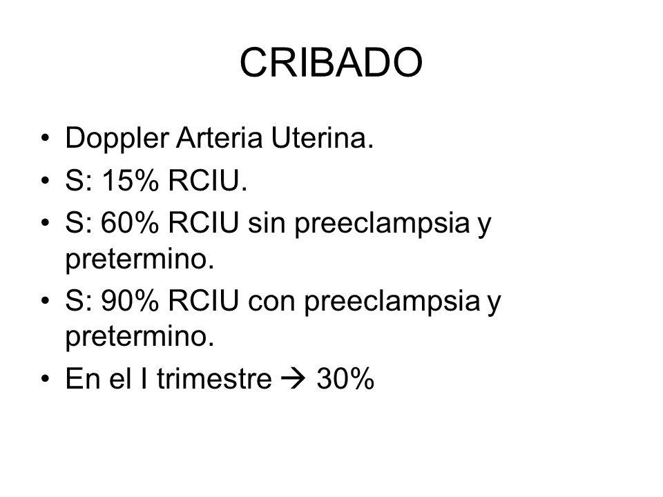 CRIBADO Doppler Arteria Uterina. S: 15% RCIU. S: 60% RCIU sin preeclampsia y pretermino. S: 90% RCIU con preeclampsia y pretermino. En el I trimestre