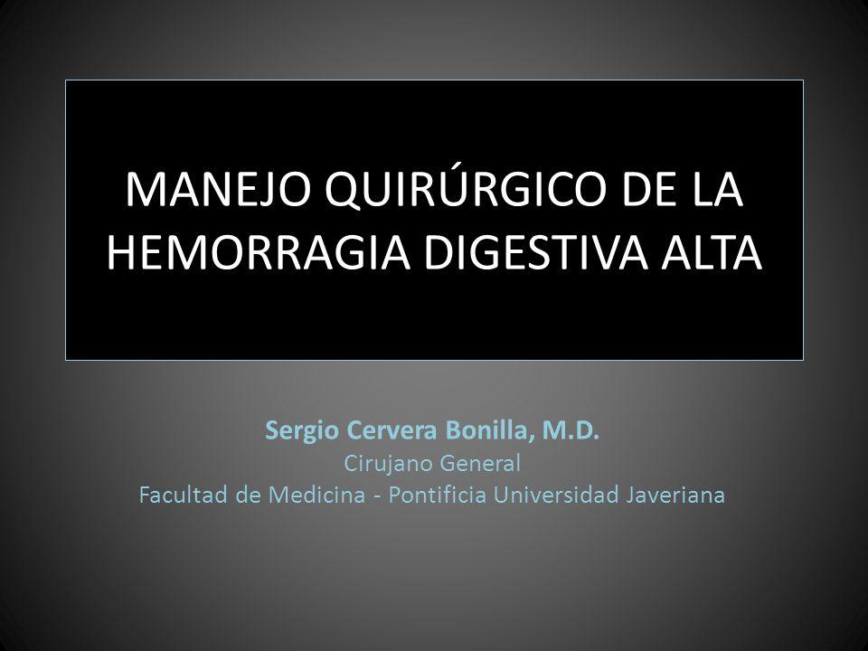 MANEJO QUIRÚRGICO DE LA HEMORRAGIA DIGESTIVA ALTA Sergio Cervera Bonilla, M.D. Cirujano General Facultad de Medicina - Pontificia Universidad Javerian